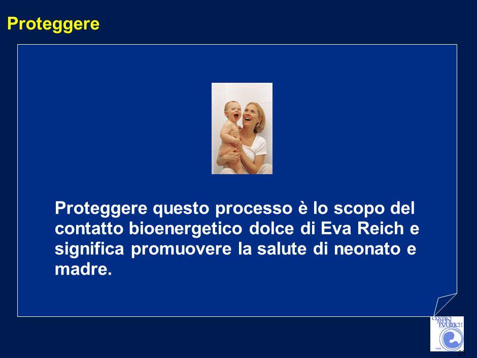 23 Proteggere Proteggere questo processo è lo scopo del contatto bioenergetico dolce di Eva Reich e significa promuovere la salute di neonato e madre.