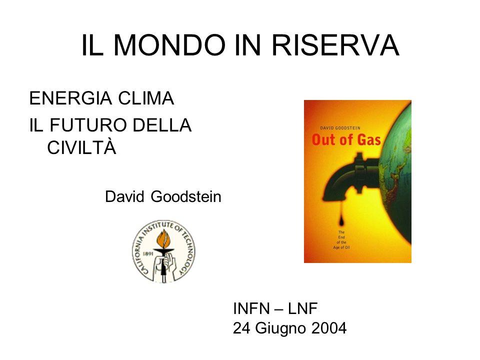 IL MONDO IN RISERVA ENERGIA CLIMA IL FUTURO DELLA CIVILTÀ David Goodstein INFN – LNF 24 Giugno 2004