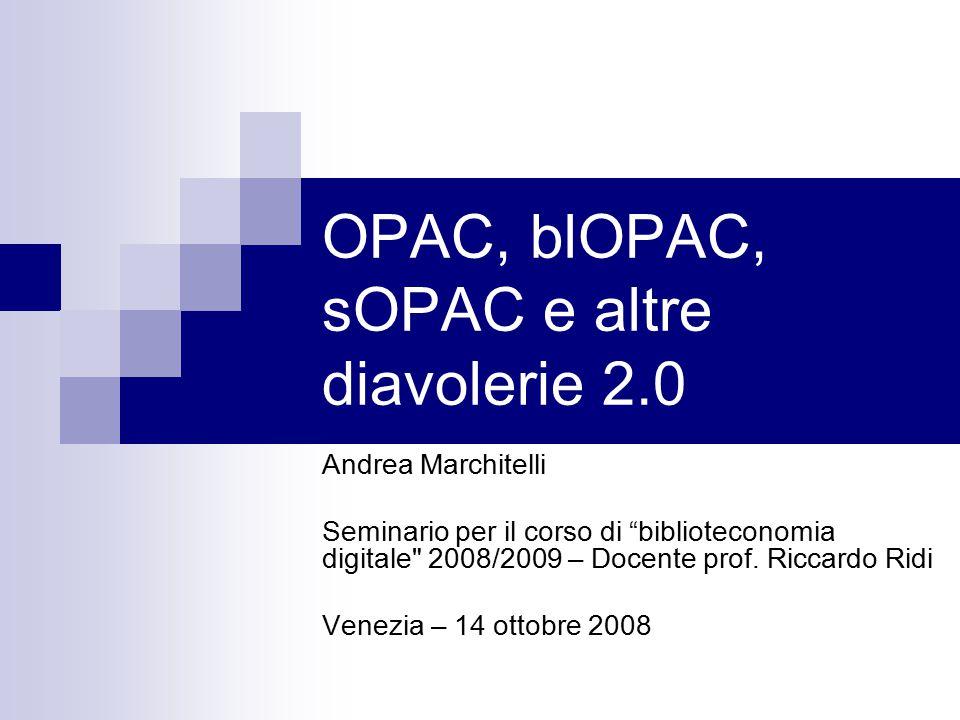OPAC, blOPAC, sOPAC e altre diavolerie 2.0 Andrea Marchitelli Seminario per il corso di biblioteconomia digitale 2008/2009 – Docente prof.