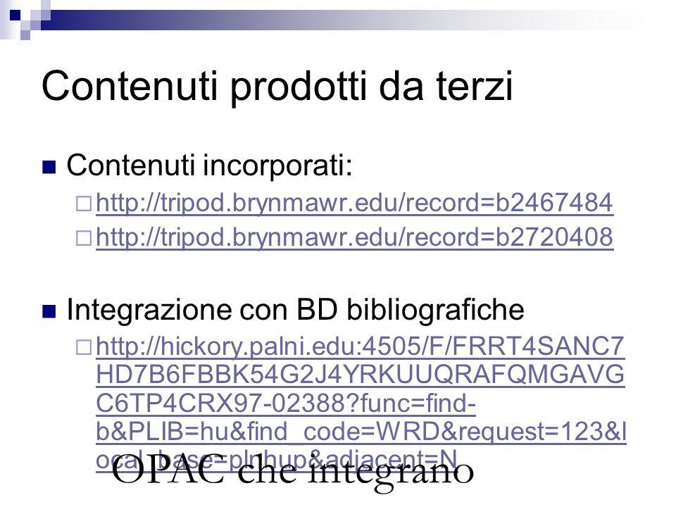 Contenuti prodotti da terzi Contenuti incorporati:  http://tripod.brynmawr.edu/record=b2467484 http://tripod.brynmawr.edu/record=b2467484  http://tripod.brynmawr.edu/record=b2720408 http://tripod.brynmawr.edu/record=b2720408 Integrazione con BD bibliografiche  http://hickory.palni.edu:4505/F/FRRT4SANC7 HD7B6FBBK54G2J4YRKUUQRAFQMGAVG C6TP4CRX97-02388?func=find- b&PLIB=hu&find_code=WRD&request=123&l ocal_base=plnhup&adjacent=N http://hickory.palni.edu:4505/F/FRRT4SANC7 HD7B6FBBK54G2J4YRKUUQRAFQMGAVG C6TP4CRX97-02388?func=find- b&PLIB=hu&find_code=WRD&request=123&l ocal_base=plnhup&adjacent=N OPAC che integrano