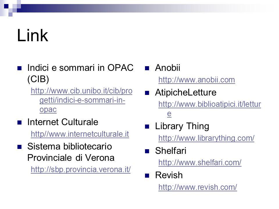 Link Indici e sommari in OPAC (CIB) http://www.cib.unibo.it/cib/pro getti/indici-e-sommari-in- opac Internet Culturale http//www.internetculturale.it Sistema bibliotecario Provinciale di Verona http://sbp.provincia.verona.it/ Anobii http://www.anobii.com AtipicheLetture http://www.biblioatipici.it/lettur e Library Thing http://www.librarything.com/ Shelfari http://www.shelfari.com/ Revish http://www.revish.com/
