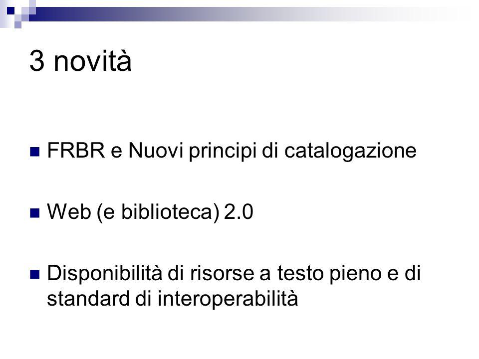 3 novità FRBR e Nuovi principi di catalogazione Web (e biblioteca) 2.0 Disponibilità di risorse a testo pieno e di standard di interoperabilità