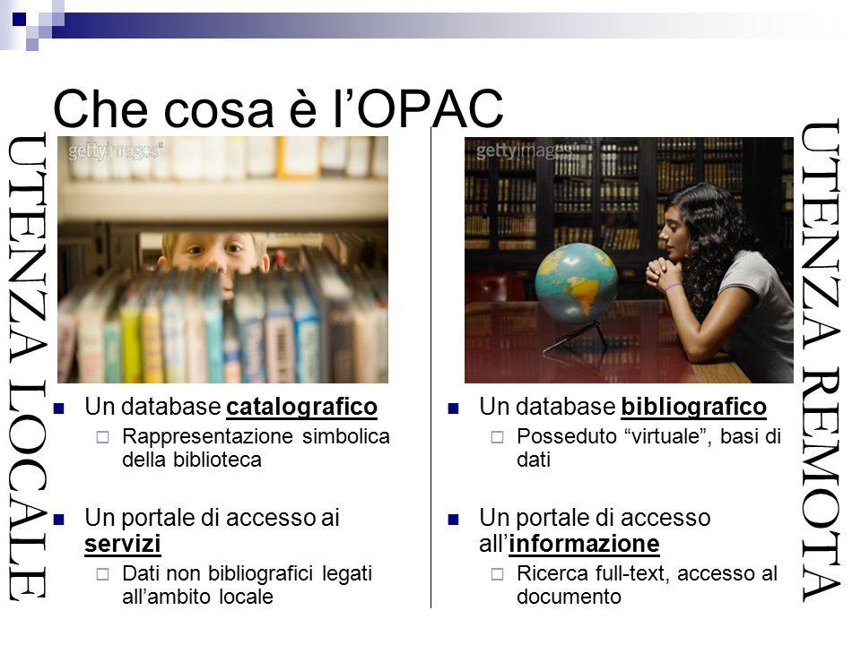 Che cosa è l'OPAC Un database catalografico  Rappresentazione simbolica della biblioteca Un portale di accesso ai servizi  Dati non bibliografici legati all'ambito locale Un database bibliografico  Posseduto virtuale , basi di dati Un portale di accesso all'informazione  Ricerca full-text, accesso al documento UTENZA LOCALE UTENZA REMOTA