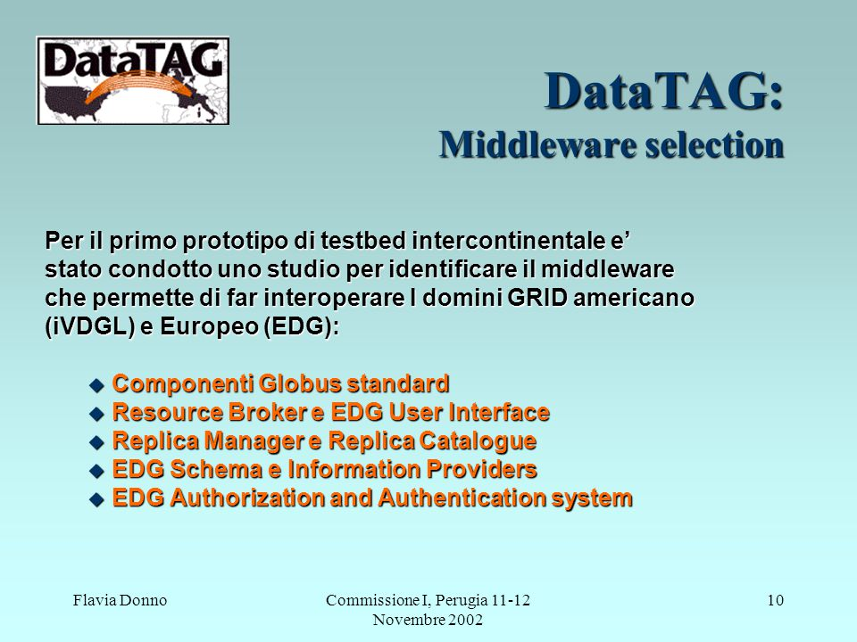 Flavia DonnoCommissione I, Perugia 11-12 Novembre 2002 10 DataTAG: Middleware selection Per il primo prototipo di testbed intercontinentale e' stato condotto uno studio per identificare il middleware che permette di far interoperare I domini GRID americano (iVDGL) e Europeo (EDG):  Componenti Globus standard  Resource Broker e EDG User Interface  Replica Manager e Replica Catalogue  EDG Schema e Information Providers  EDG Authorization and Authentication system