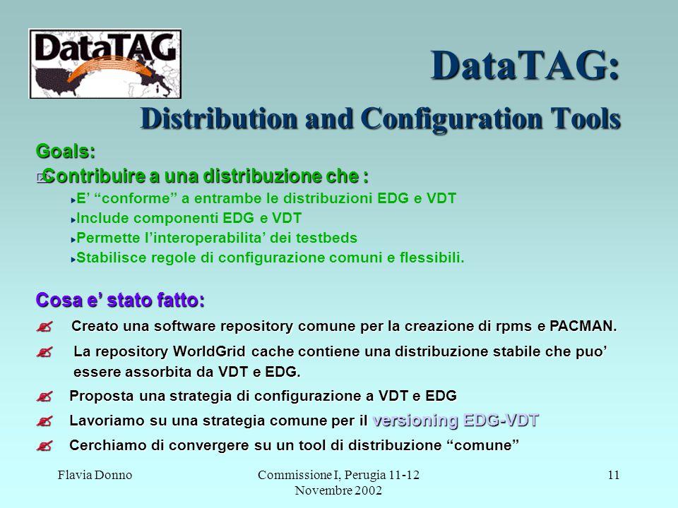 Flavia DonnoCommissione I, Perugia 11-12 Novembre 2002 11 DataTAG: Distribution and Configuration Tools Goals:  Contribuire a una distribuzione che : E' conforme a entrambe le distribuzioni EDG e VDT Include componenti EDG e VDT Permette l'interoperabilita' dei testbeds Stabilisce regole di configurazione comuni e flessibili.