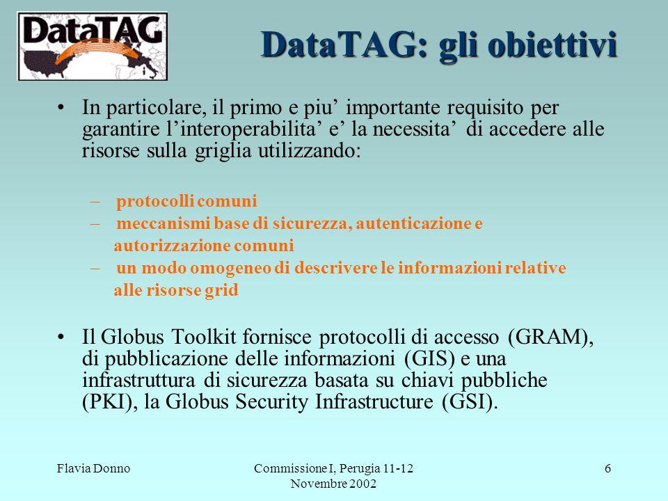 Flavia DonnoCommissione I, Perugia 11-12 Novembre 2002 6 DataTAG: gli obiettivi In particolare, il primo e piu' importante requisito per garantire l'interoperabilita' e' la necessita' di accedere alle risorse sulla griglia utilizzando: – protocolli comuni – meccanismi base di sicurezza, autenticazione e autorizzazione comuni – un modo omogeneo di descrivere le informazioni relative alle risorse grid Il Globus Toolkit fornisce protocolli di accesso (GRAM), di pubblicazione delle informazioni (GIS) e una infrastruttura di sicurezza basata su chiavi pubbliche (PKI), la Globus Security Infrastructure (GSI).