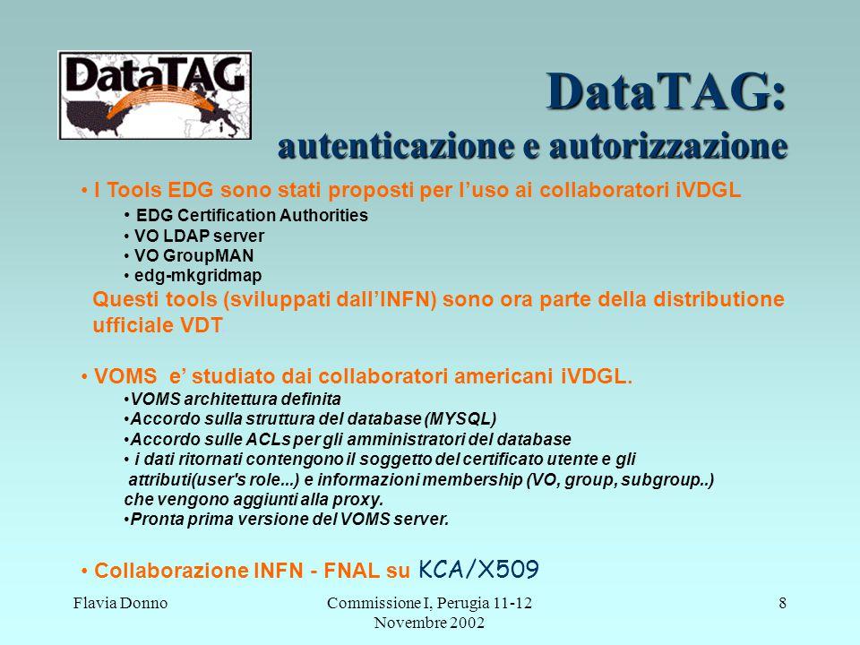 Flavia DonnoCommissione I, Perugia 11-12 Novembre 2002 8 DataTAG: autenticazione e autorizzazione I Tools EDG sono stati proposti per l'uso ai collaboratori iVDGL EDG Certification Authorities VO LDAP server VO GroupMAN edg-mkgridmap Questi tools (sviluppati dall'INFN) sono ora parte della distributione ufficiale VDT.
