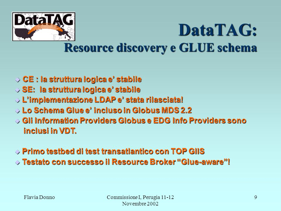 Flavia DonnoCommissione I, Perugia 11-12 Novembre 2002 9 DataTAG: Resource discovery e GLUE schema  CE : la struttura logica e' stabile  SE: la stru
