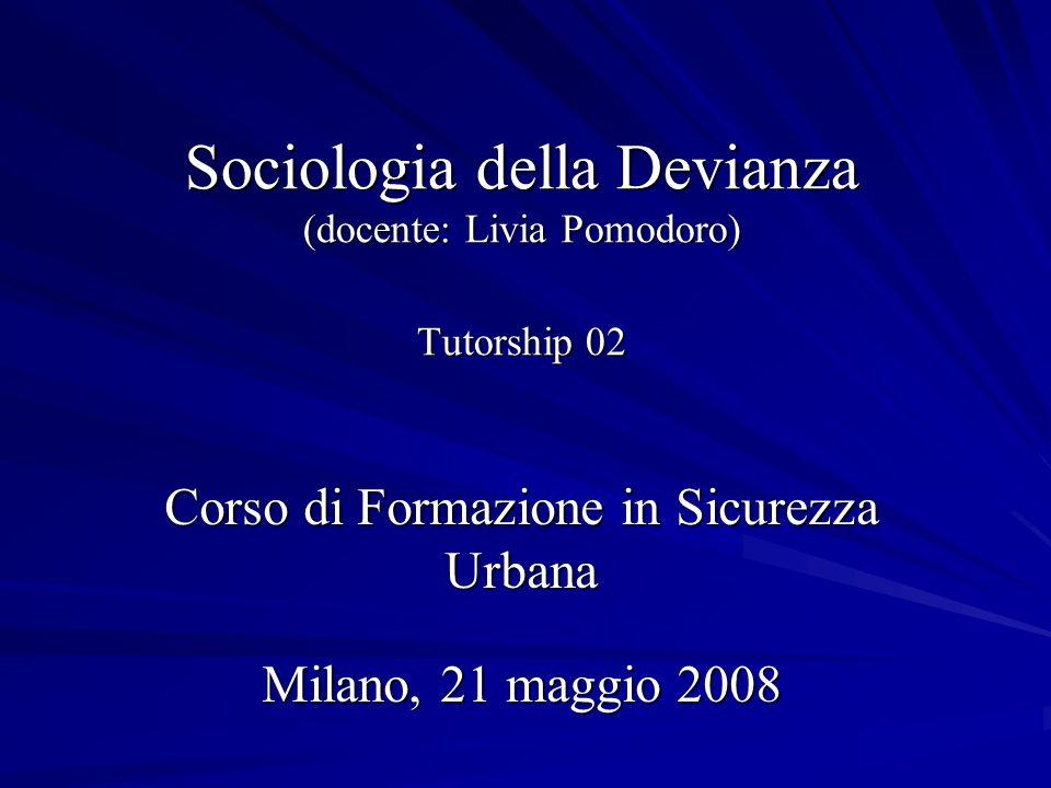 Sociologia della Devianza (docente: Livia Pomodoro) Tutorship 02 Corso di Formazione in Sicurezza Urbana Milano, 21 maggio 2008