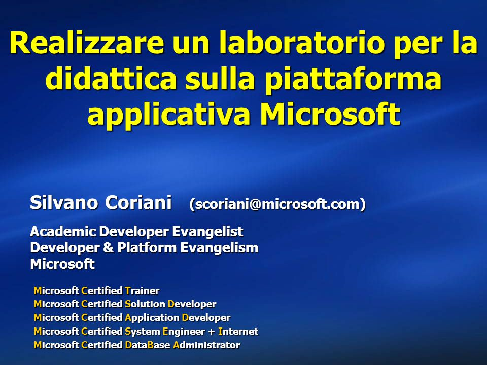 Realizzare un laboratorio per la didattica sulla piattaforma applicativa Microsoft Silvano Coriani (scoriani@microsoft.com) Academic Developer Evangelist Developer & Platform Evangelism Microsoft Microsoft Certified Trainer Microsoft Certified Solution Developer Microsoft Certified Application Developer Microsoft Certified System Engineer + Internet Microsoft Certified DataBase Administrator