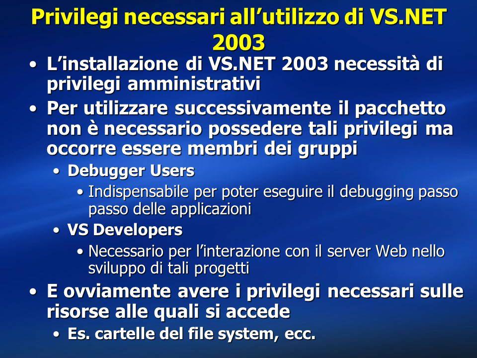 Privilegi necessari all'utilizzo di VS.NET 2003 L'installazione di VS.NET 2003 necessità di privilegi amministrativiL'installazione di VS.NET 2003 necessità di privilegi amministrativi Per utilizzare successivamente il pacchetto non è necessario possedere tali privilegi ma occorre essere membri dei gruppiPer utilizzare successivamente il pacchetto non è necessario possedere tali privilegi ma occorre essere membri dei gruppi Debugger UsersDebugger Users Indispensabile per poter eseguire il debugging passo passo delle applicazioniIndispensabile per poter eseguire il debugging passo passo delle applicazioni VS DevelopersVS Developers Necessario per l'interazione con il server Web nello sviluppo di tali progettiNecessario per l'interazione con il server Web nello sviluppo di tali progetti E ovviamente avere i privilegi necessari sulle risorse alle quali si accedeE ovviamente avere i privilegi necessari sulle risorse alle quali si accede Es.
