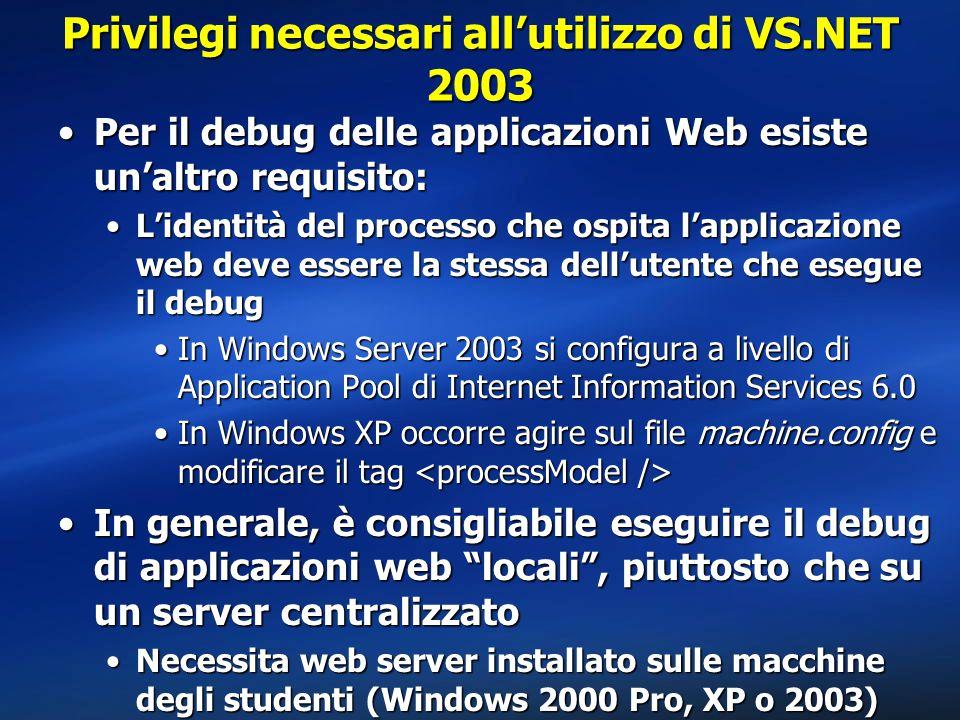Privilegi necessari all'utilizzo di VS.NET 2003 Per il debug delle applicazioni Web esiste un'altro requisito:Per il debug delle applicazioni Web esiste un'altro requisito: L'identità del processo che ospita l'applicazione web deve essere la stessa dell'utente che esegue il debugL'identità del processo che ospita l'applicazione web deve essere la stessa dell'utente che esegue il debug In Windows Server 2003 si configura a livello di Application Pool di Internet Information Services 6.0In Windows Server 2003 si configura a livello di Application Pool di Internet Information Services 6.0 In Windows XP occorre agire sul file machine.config e modificare il tag In Windows XP occorre agire sul file machine.config e modificare il tag In generale, è consigliabile eseguire il debug di applicazioni web locali , piuttosto che su un server centralizzatoIn generale, è consigliabile eseguire il debug di applicazioni web locali , piuttosto che su un server centralizzato Necessita web server installato sulle macchine degli studenti (Windows 2000 Pro, XP o 2003)Necessita web server installato sulle macchine degli studenti (Windows 2000 Pro, XP o 2003)