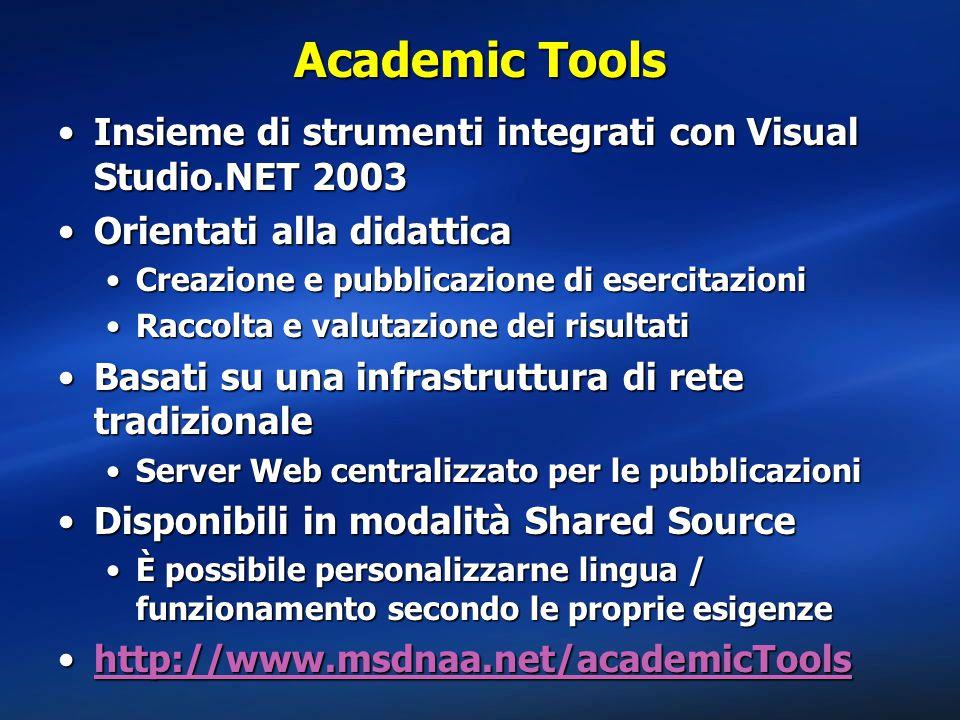Academic Tools Insieme di strumenti integrati con Visual Studio.NET 2003Insieme di strumenti integrati con Visual Studio.NET 2003 Orientati alla didatticaOrientati alla didattica Creazione e pubblicazione di esercitazioniCreazione e pubblicazione di esercitazioni Raccolta e valutazione dei risultatiRaccolta e valutazione dei risultati Basati su una infrastruttura di rete tradizionaleBasati su una infrastruttura di rete tradizionale Server Web centralizzato per le pubblicazioniServer Web centralizzato per le pubblicazioni Disponibili in modalità Shared SourceDisponibili in modalità Shared Source È possibile personalizzarne lingua / funzionamento secondo le proprie esigenzeÈ possibile personalizzarne lingua / funzionamento secondo le proprie esigenze http://www.msdnaa.net/academicToolshttp://www.msdnaa.net/academicToolshttp://www.msdnaa.net/academicTools