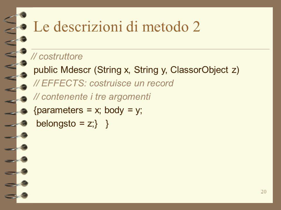 20 Le descrizioni di metodo 2 // costruttore public Mdescr (String x, String y, ClassorObject z) // EFFECTS: costruisce un record // contenente i tre argomenti {parameters = x; body = y; belongsto = z;} }