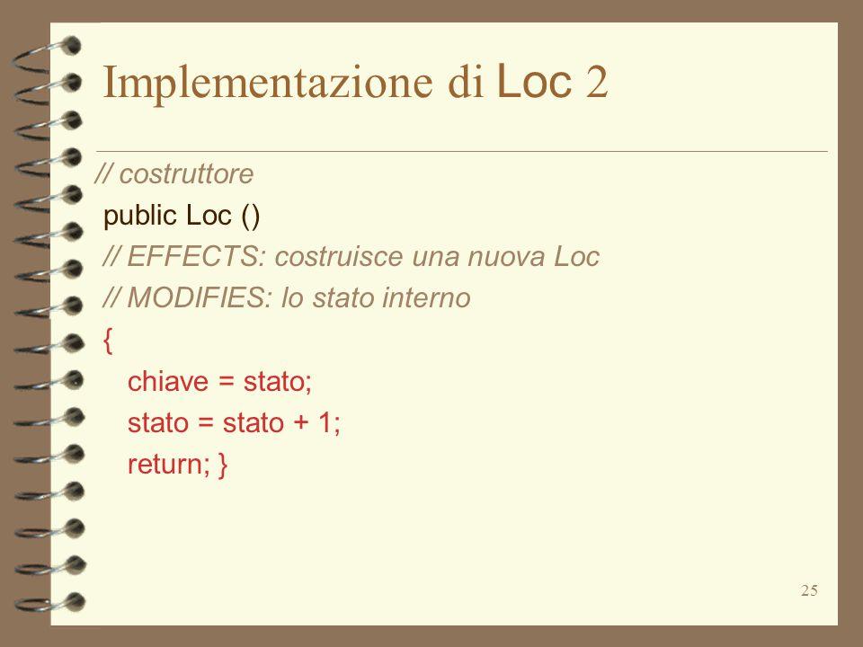 25 Implementazione di Loc 2 // costruttore public Loc () // EFFECTS: costruisce una nuova Loc // MODIFIES: lo stato interno { chiave = stato; stato = stato + 1; return; }