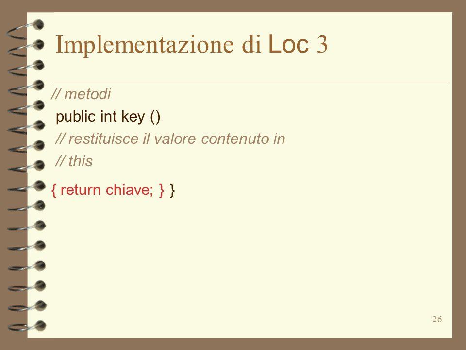 26 Implementazione di Loc 3 // metodi public int key () // restituisce il valore contenuto in // this { return chiave; } }