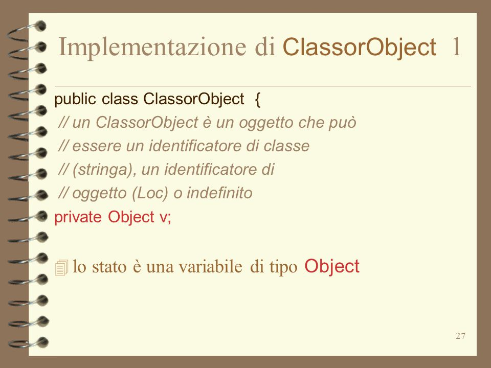 27 Implementazione di ClassorObject 1 public class ClassorObject { // un ClassorObject è un oggetto che può // essere un identificatore di classe // (stringa), un identificatore di // oggetto (Loc) o indefinito private Object v;  lo stato è una variabile di tipo Object