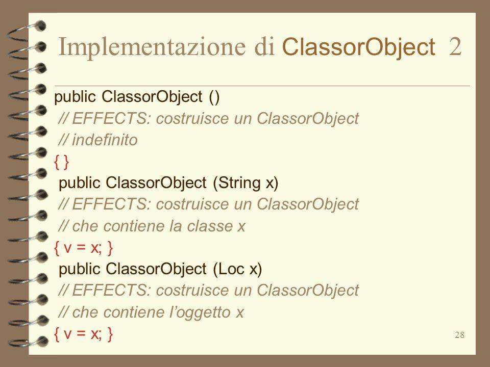 28 Implementazione di ClassorObject 2 public ClassorObject () // EFFECTS: costruisce un ClassorObject // indefinito { } public ClassorObject (String x) // EFFECTS: costruisce un ClassorObject // che contiene la classe x { v = x; } public ClassorObject (Loc x) // EFFECTS: costruisce un ClassorObject // che contiene l'oggetto x { v = x; }