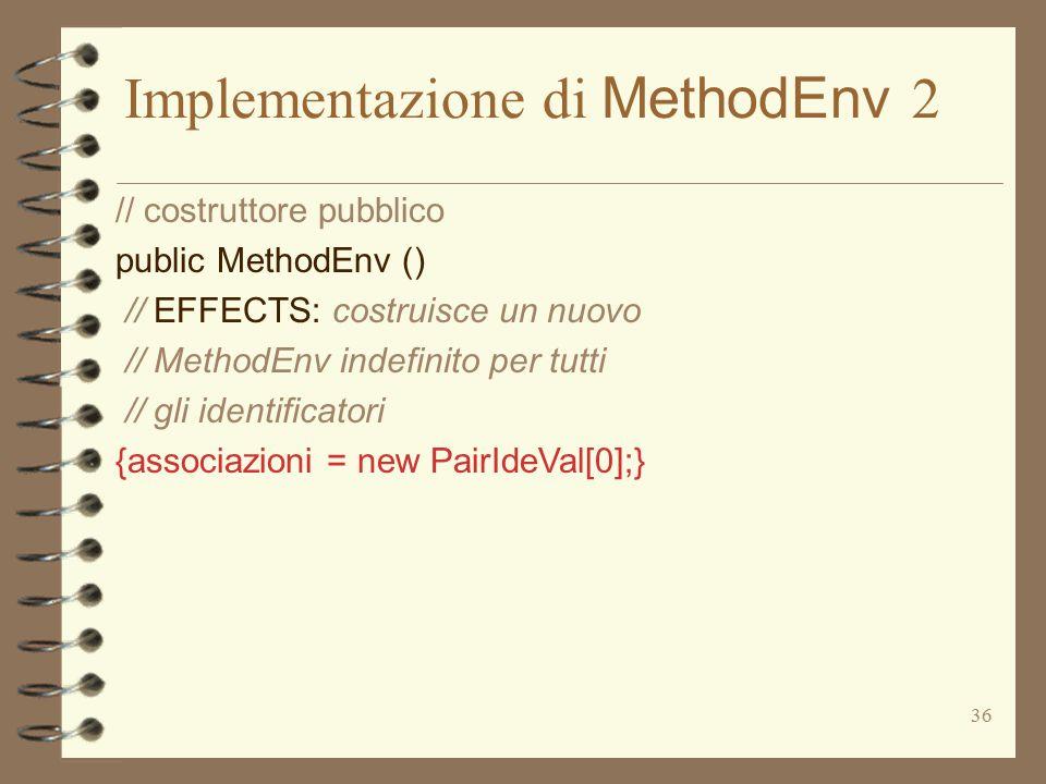 36 Implementazione di MethodEnv 2 // costruttore pubblico public MethodEnv () // EFFECTS: costruisce un nuovo // MethodEnv indefinito per tutti // gli identificatori {associazioni = new PairIdeVal[0];}