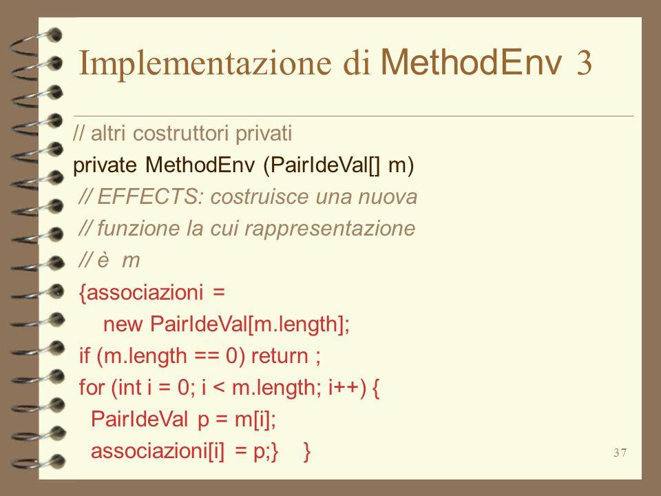 37 Implementazione di MethodEnv 3 // altri costruttori privati private MethodEnv (PairIdeVal[] m) // EFFECTS: costruisce una nuova // funzione la cui rappresentazione // è m {associazioni = new PairIdeVal[m.length]; if (m.length == 0) return ; for (int i = 0; i < m.length; i++) { PairIdeVal p = m[i]; associazioni[i] = p;} }