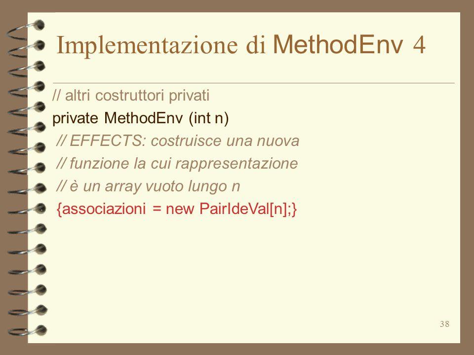 38 Implementazione di MethodEnv 4 // altri costruttori privati private MethodEnv (int n) // EFFECTS: costruisce una nuova // funzione la cui rappresentazione // è un array vuoto lungo n {associazioni = new PairIdeVal[n];}