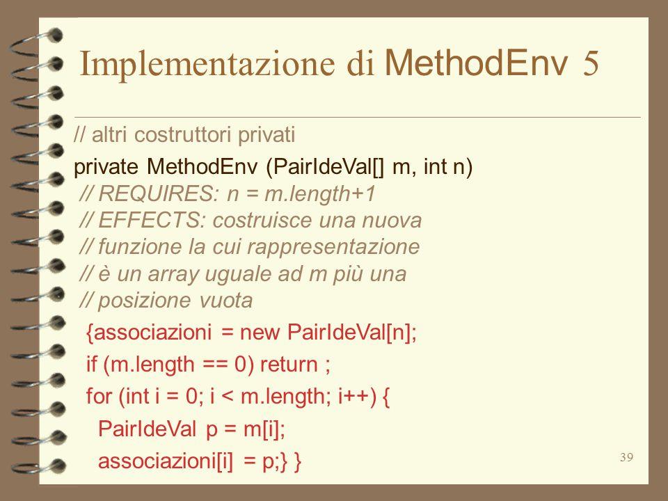 39 Implementazione di MethodEnv 5 // altri costruttori privati private MethodEnv (PairIdeVal[] m, int n) // REQUIRES: n = m.length+1 // EFFECTS: costr