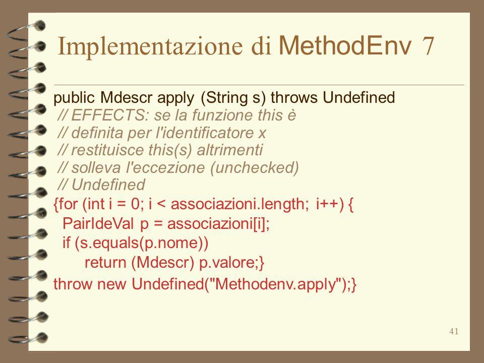 41 Implementazione di MethodEnv 7 public Mdescr apply (String s) throws Undefined // EFFECTS: se la funzione this è // definita per l'identificatore x
