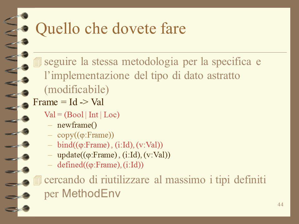 44 Quello che dovete fare 4 seguire la stessa metodologia per la specifica e l'implementazione del tipo di dato astratto (modificabile) Frame = Id -> Val Val = (Bool | Int | Loc) –newframe() –copy((  :Frame)) –bind((  :Frame), (i:Id), (v:Val)) –update((  :Frame), (i:Id), (v:Val)) –defined((  :Frame), (i:Id))  cercando di riutilizzare al massimo i tipi definiti per MethodEnv