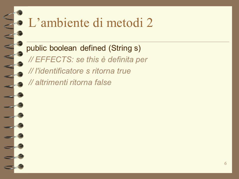 6 L'ambiente di metodi 2 public boolean defined (String s) // EFFECTS: se this è definita per // l identificatore s ritorna true // altrimenti ritorna false