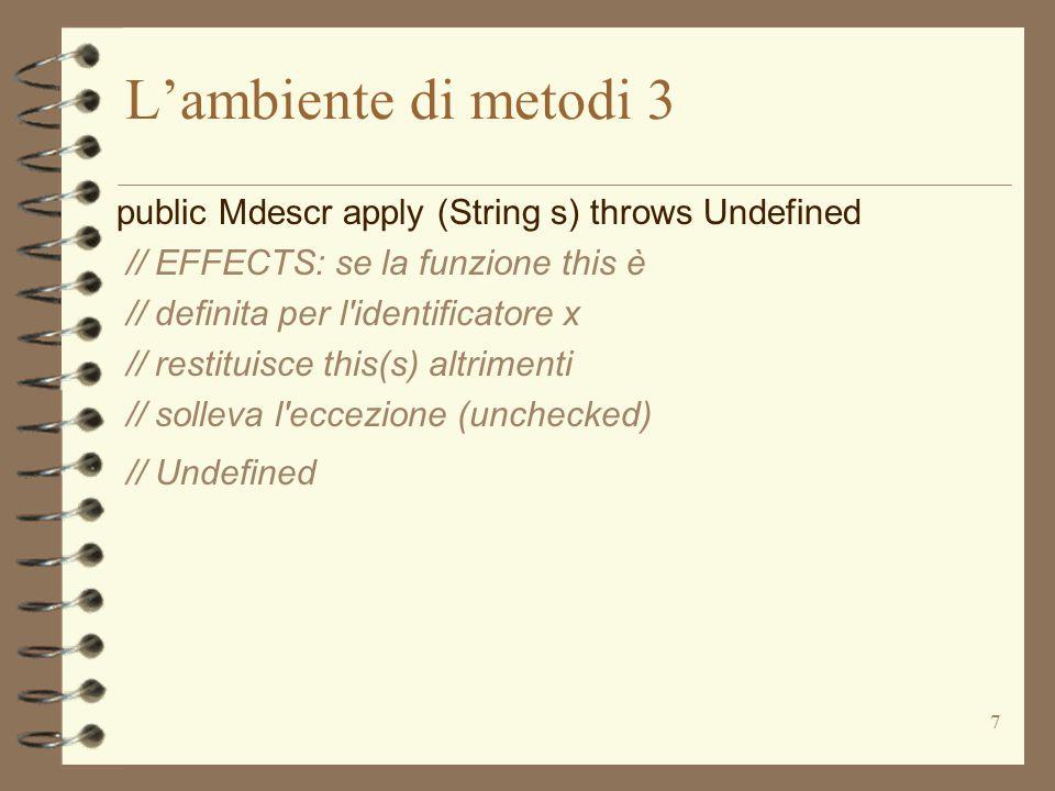 7 L'ambiente di metodi 3 public Mdescr apply (String s) throws Undefined // EFFECTS: se la funzione this è // definita per l identificatore x // restituisce this(s) altrimenti // solleva l eccezione (unchecked) // Undefined