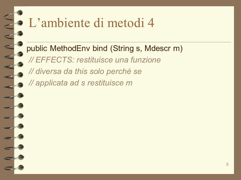 8 L'ambiente di metodi 4 public MethodEnv bind (String s, Mdescr m) // EFFECTS: restituisce una funzione // diversa da this solo perché se // applicata ad s restituisce m