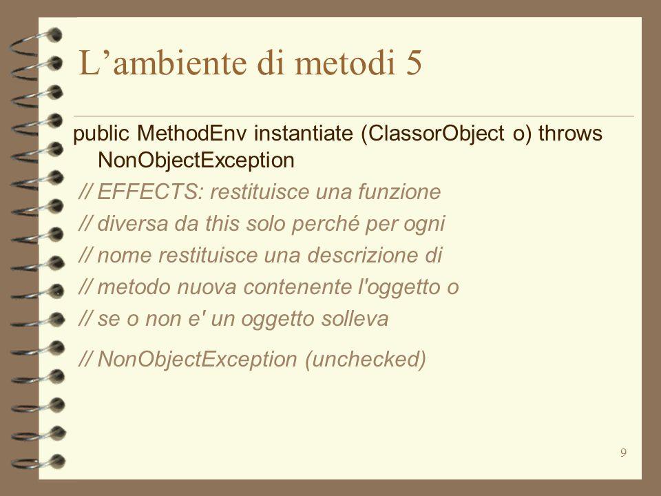 9 L'ambiente di metodi 5 public MethodEnv instantiate (ClassorObject o) throws NonObjectException // EFFECTS: restituisce una funzione // diversa da this solo perché per ogni // nome restituisce una descrizione di // metodo nuova contenente l oggetto o // se o non e un oggetto solleva // NonObjectException (unchecked)