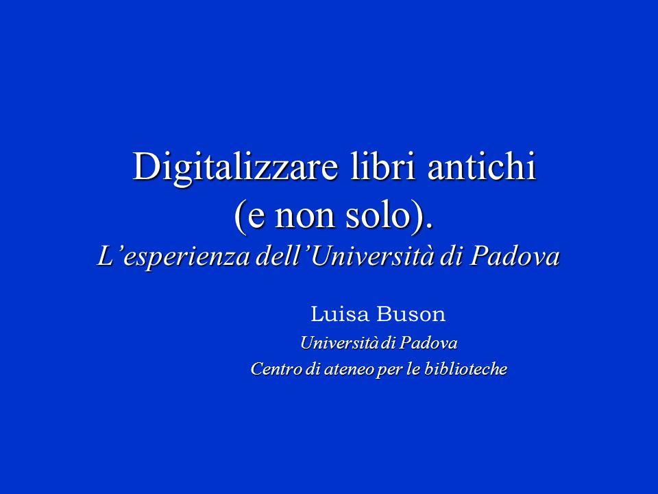 Digitalizzare libri antichi (e non solo). L'esperienza dell'Università di Padova Digitalizzare libri antichi (e non solo). L'esperienza dell'Universit