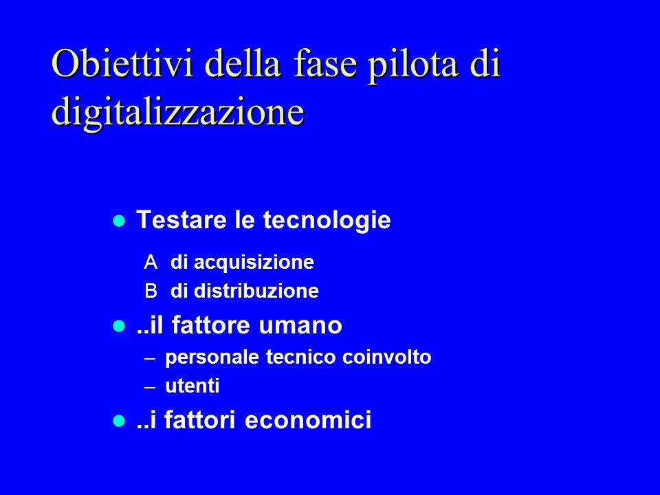 Obiettivi della fase pilota di digitalizzazione Testare le tecnologie A di acquisizione B di distribuzione..il fattore umano –personale tecnico coinvo