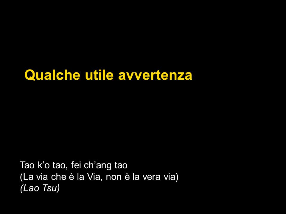 Qualche utile avvertenza Tao k'o tao, fei ch'ang tao (La via che è la Via, non è la vera via) (Lao Tsu)