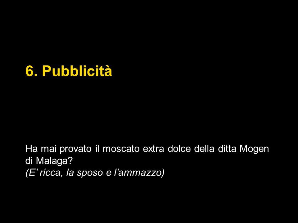 6. Pubblicità Ha mai provato il moscato extra dolce della ditta Mogen di Malaga? (E' ricca, la sposo e l'ammazzo)