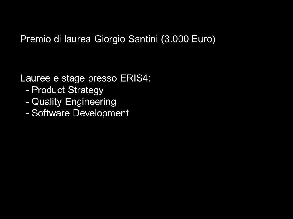 Premio di laurea Giorgio Santini (3.000 Euro) Lauree e stage presso ERIS4: - Product Strategy - Quality Engineering - Software Development
