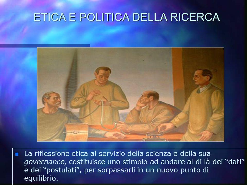 ETICA E POLITICA DELLA RICERCA n n La riflessione etica al servizio della scienza e della sua governance, costituisce uno stimolo ad andare al di là d