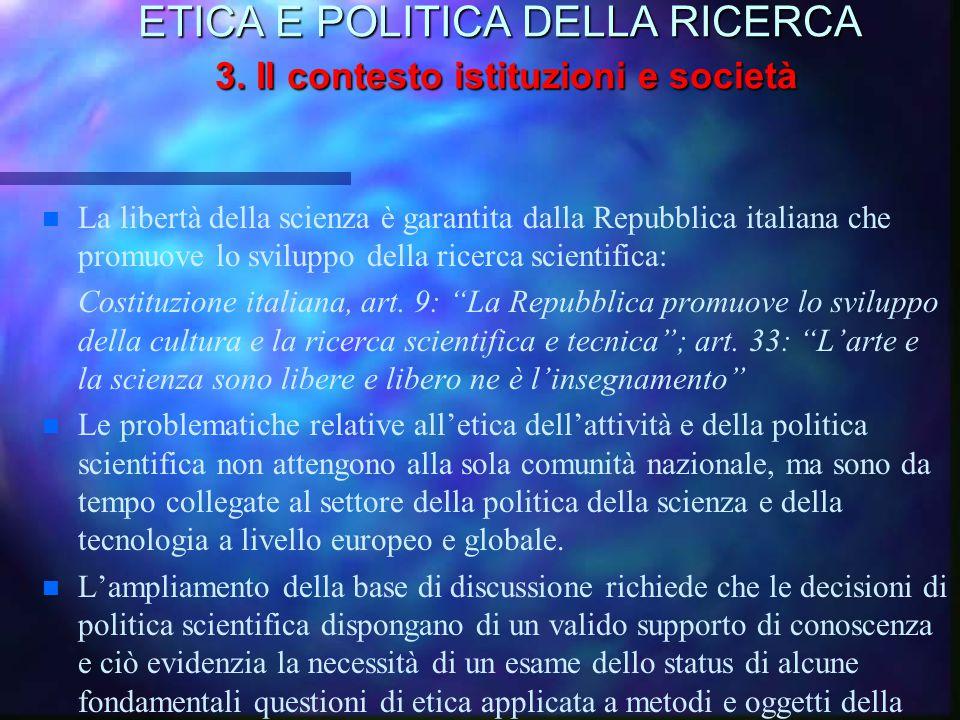 ETICA E POLITICA DELLA RICERCA 3. Il contesto istituzioni e società n n La libertà della scienza è garantita dalla Repubblica italiana che promuove lo