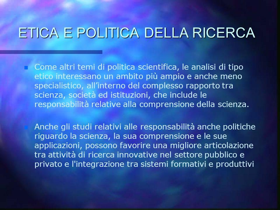 ETICA E POLITICA DELLA RICERCA n n Come altri temi di politica scientifica, le analisi di tipo etico interessano un ambito più ampio e anche meno spec