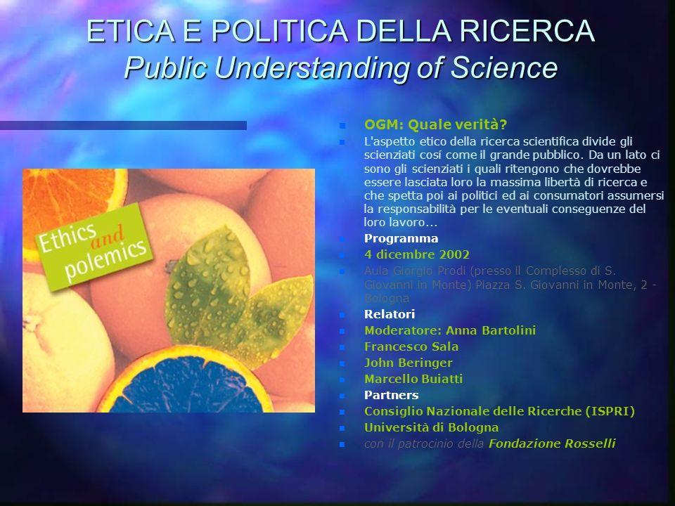 ETICA E POLITICA DELLA RICERCA Public Understanding of Science n OGM: Quale verità? n L'aspetto etico della ricerca scientifica divide gli scienziati