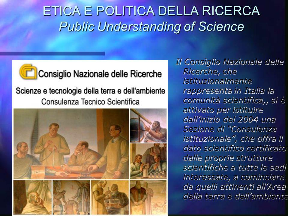 ETICA E POLITICA DELLA RICERCA Public Understanding of Science Il Consiglio Nazionale delle Ricerche, che istituzionalmente rappresenta in Italia la c