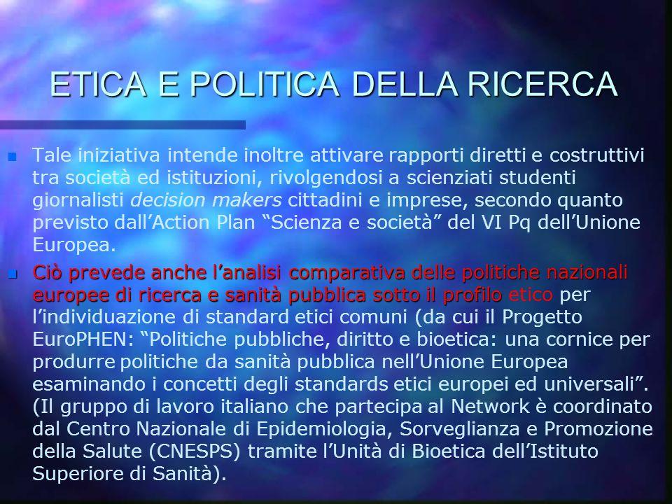 ETICA E POLITICA DELLA RICERCA n n Tale iniziativa intende inoltre attivare rapporti diretti e costruttivi tra società ed istituzioni, rivolgendosi a