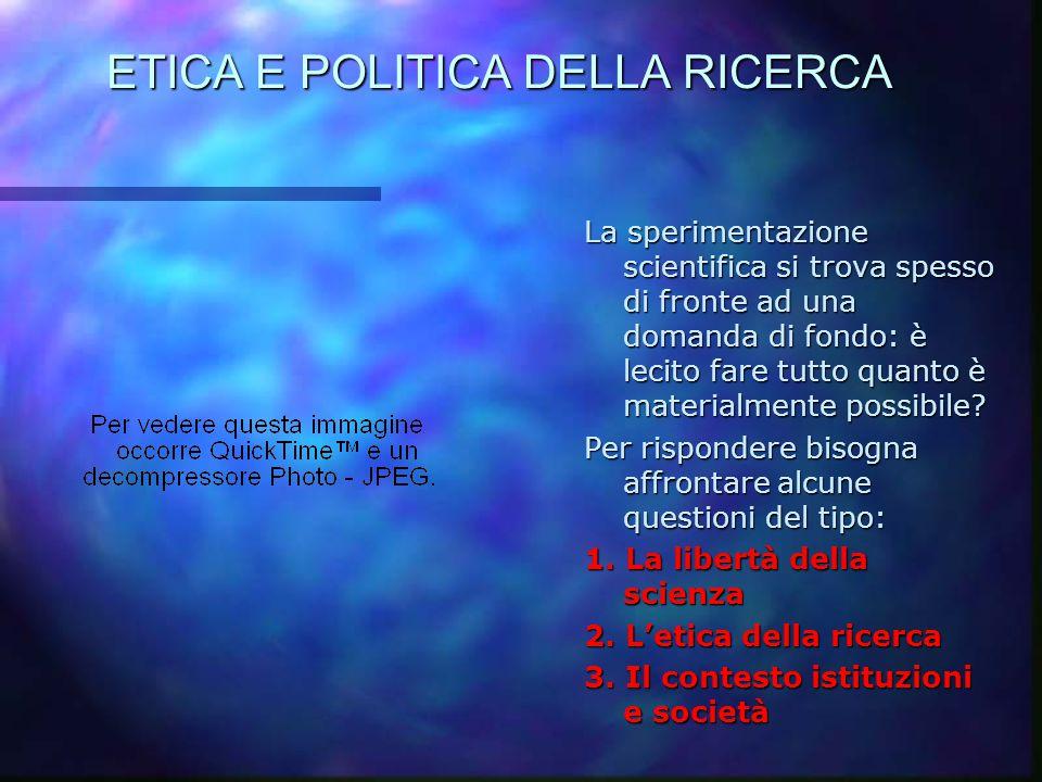 ETICA E POLITICA DELLA RICERCA La sperimentazione scientifica si trova spesso di fronte ad una domanda di fondo: è lecito fare tutto quanto è material
