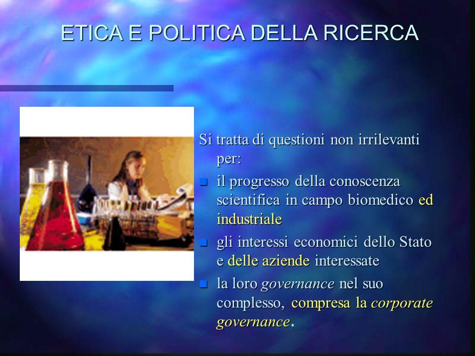 ETICA E POLITICA DELLA RICERCA Si tratta di questioni non irrilevanti per: n il progresso della conoscenza scientifica in campo biomedico ed industria