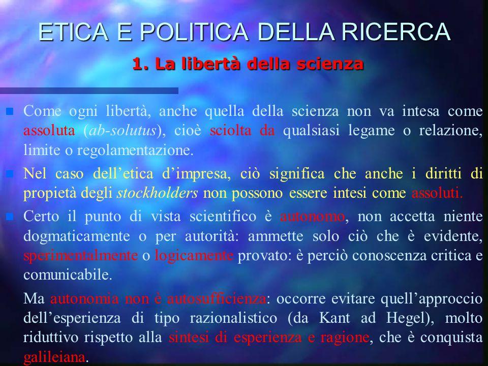 ETICA E POLITICA DELLA RICERCA 1. La libertà della scienza n Come ogni libertà, anche quella della scienza non va intesa come assoluta (ab-solutus), c