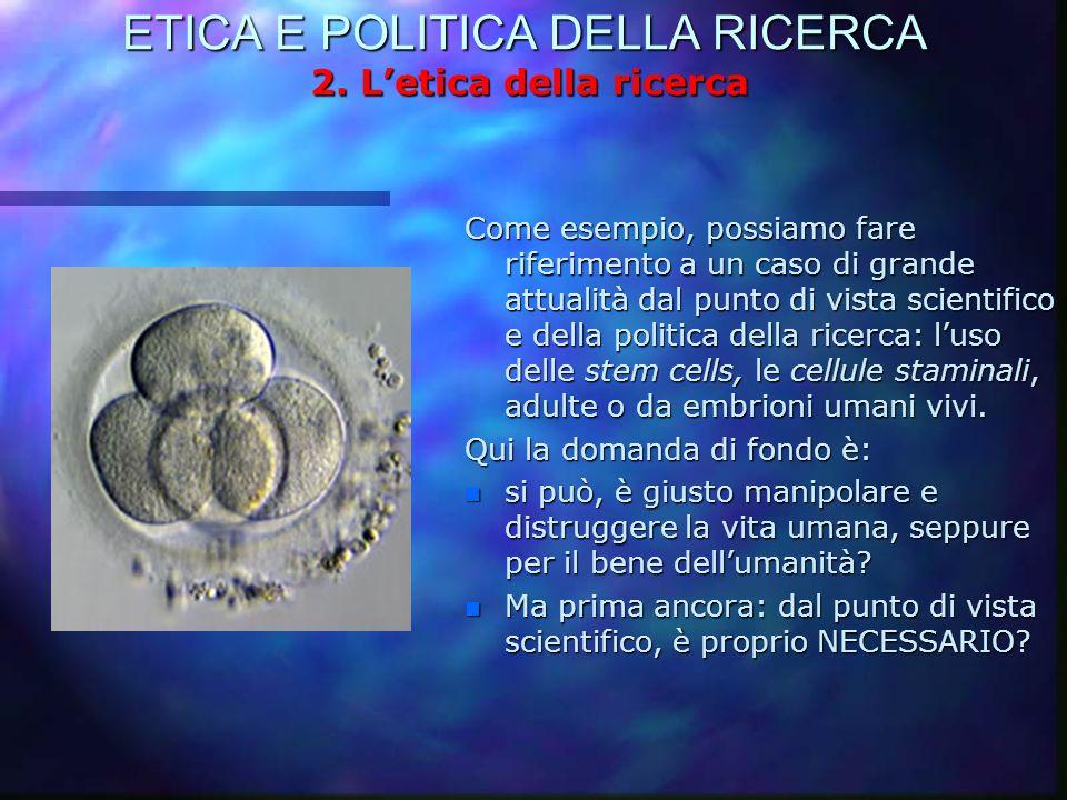 ETICA E POLITICA DELLA RICERCA 2. L'etica della ricerca Come esempio, possiamo fare riferimento a un caso di grande attualità dal punto di vista scien