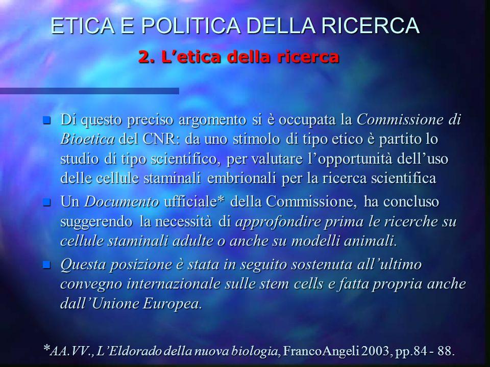 ETICA E POLITICA DELLA RICERCA 2. L'etica della ricerca n Di questo preciso argomento si è occupata la Commissione di Bioetica del CNR: da uno stimolo
