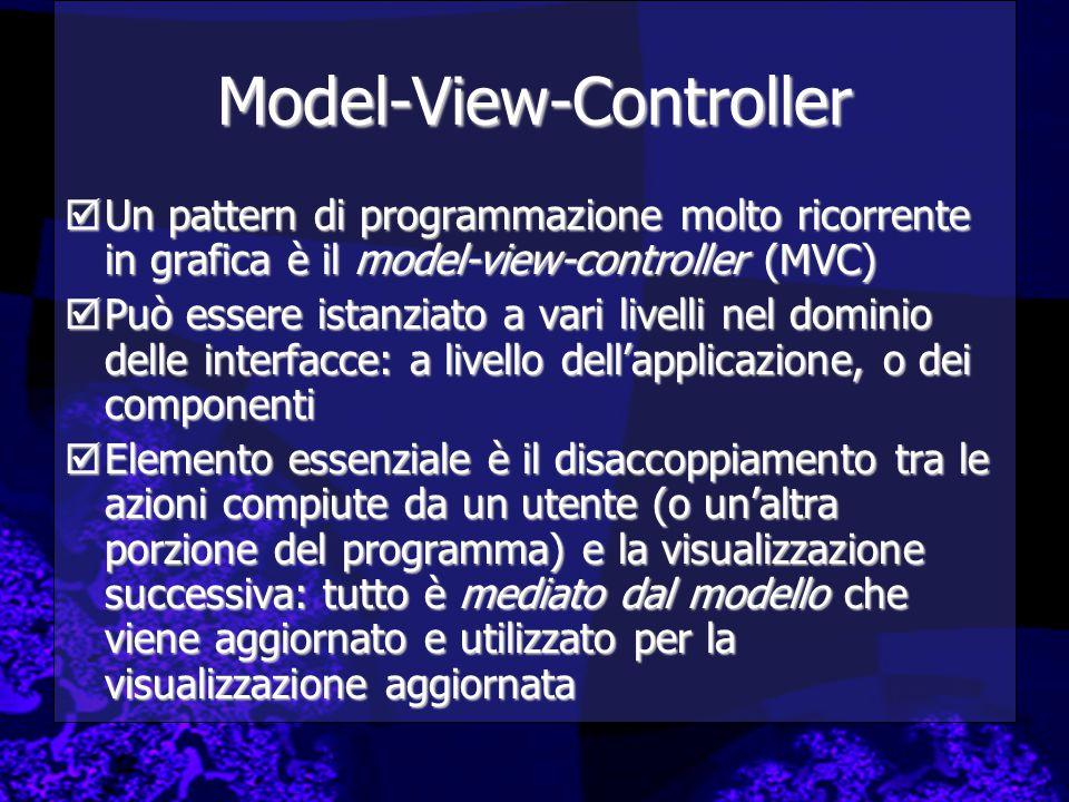Model-View-Controller  Un pattern di programmazione molto ricorrente in grafica è il model-view-controller (MVC)  Può essere istanziato a vari livelli nel dominio delle interfacce: a livello dell'applicazione, o dei componenti  Elemento essenziale è il disaccoppiamento tra le azioni compiute da un utente (o un'altra porzione del programma) e la visualizzazione successiva: tutto è mediato dal modello che viene aggiornato e utilizzato per la visualizzazione aggiornata
