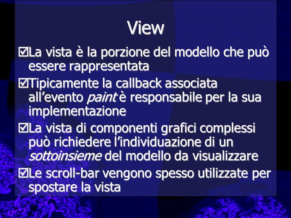 View  La vista è la porzione del modello che può essere rappresentata  Tipicamente la callback associata all'evento paint è responsabile per la sua implementazione  La vista di componenti grafici complessi può richiedere l'individuazione di un sottoinsieme del modello da visualizzare  Le scroll-bar vengono spesso utilizzate per spostare la vista